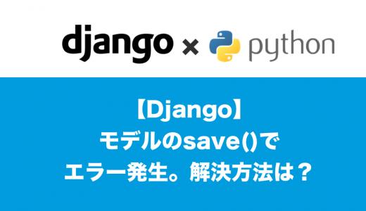 [Django] モデルのsave()でエラー発生。解決方法は?