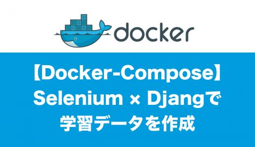 [Docker-Compose] Python×Selenium×Djangoで学習データ作成