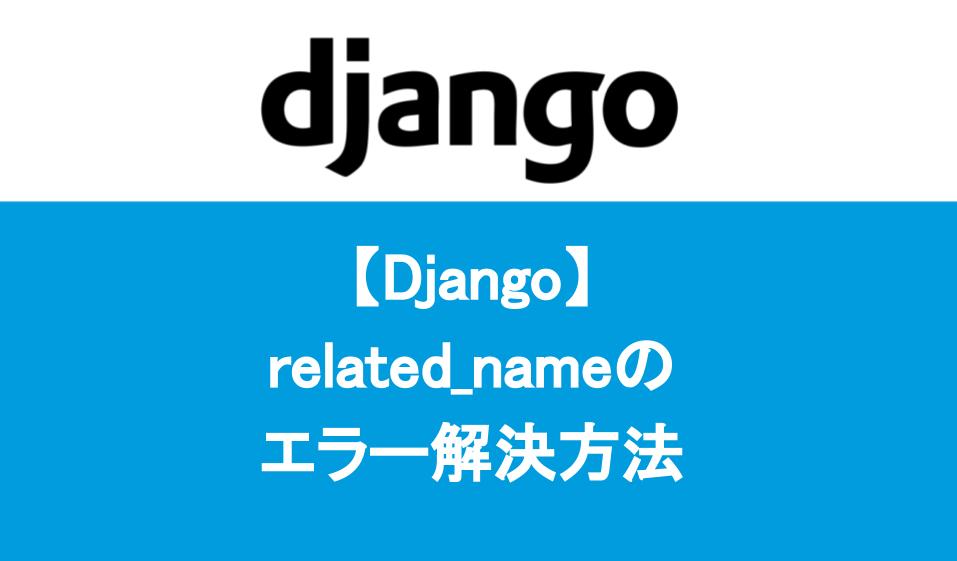 【Django】 related_nameの エラー解決方法