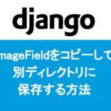 【Django】ImageFieldをコピーして別ディレクトリに保存する方法