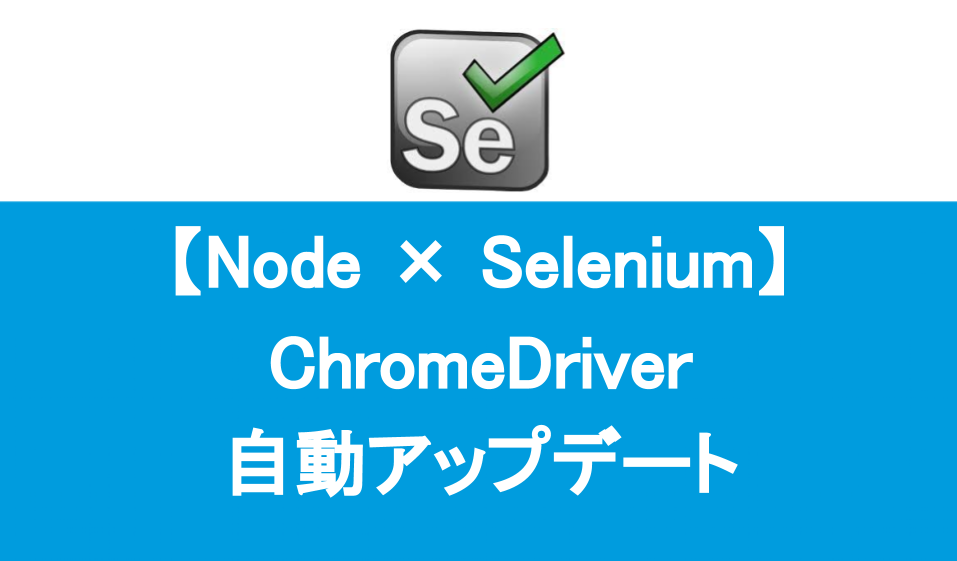 Node Selenium ChromeDriver 自動アップデート