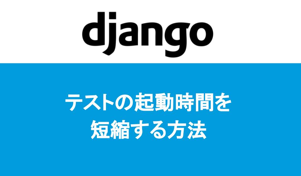 Djangoでテストの起動時間を短縮する方法