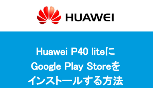 HUAWEI P40 liteにGoogle Play Storeをインストールする方法